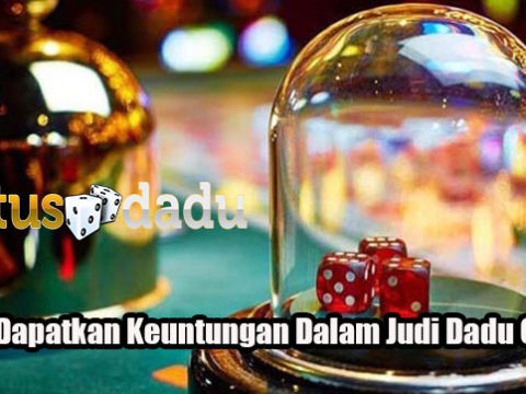 Cara Dapatkan Keuntungan Dalam Judi Dadu Online